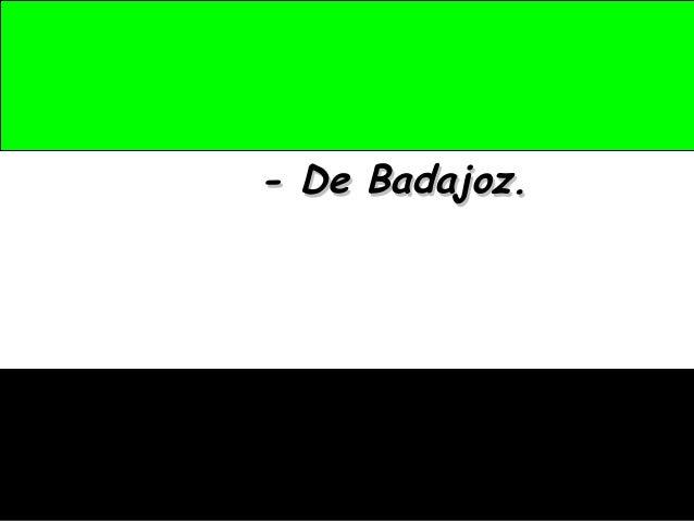 - De Badajoz.- De Badajoz.