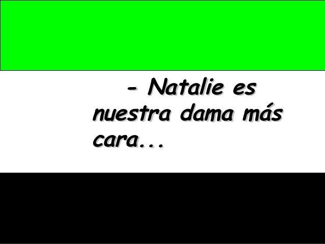 - Natalie es- Natalie es nuestra dama másnuestra dama más cara...cara...
