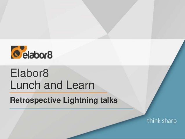 Elabor8 Retrospective Lightning talks Lunch and Learn