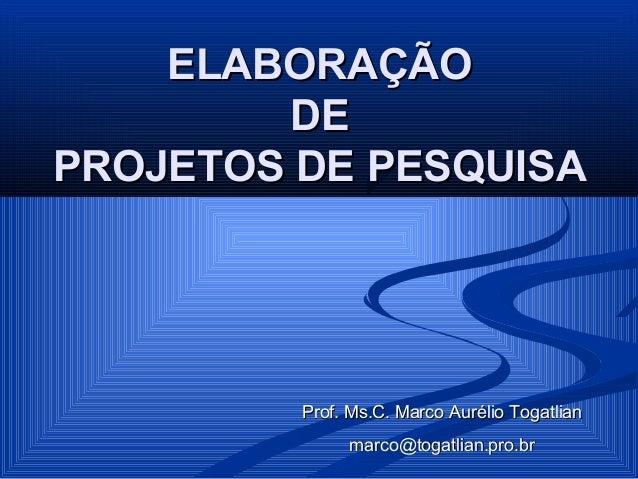 ELABORAÇÃO         DEPROJETOS DE PESQUISA         Prof. Ms.C. Marco Aurélio Togatlian              marco@togatlian.pro.br