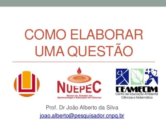 COMO ELABORAR UMA QUESTÃO Prof. Dr João Alberto da Silva joao.alberto@pesquisador.cnpq.br