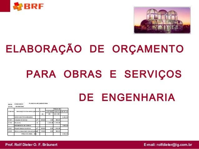 Prof. Rolf Dieter O. F. Bräunert E-mail: rolfdieter@ig.com.br ELABORAÇÃO DE ORÇAMENTO PARA OBRAS E SERVIÇOS DE ENGENHARIAP...