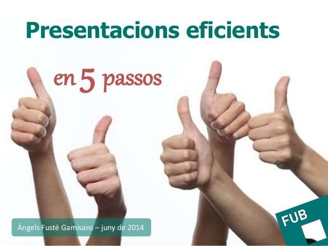 Presentacions eficients en 5 passos Àngels Fusté Gamisans – juny de 2014