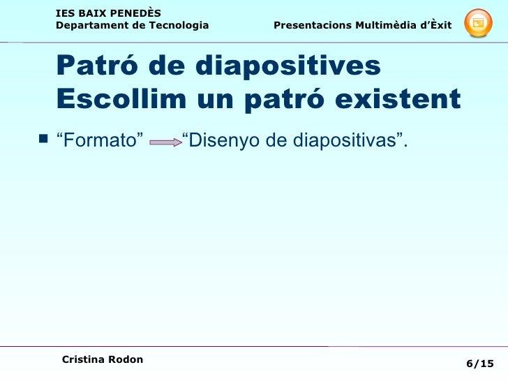 "Patró de diapositives  Escollim un patró existent <ul><li>""Formato""  ""Disenyo de diapositivas"".  </li></ul>"