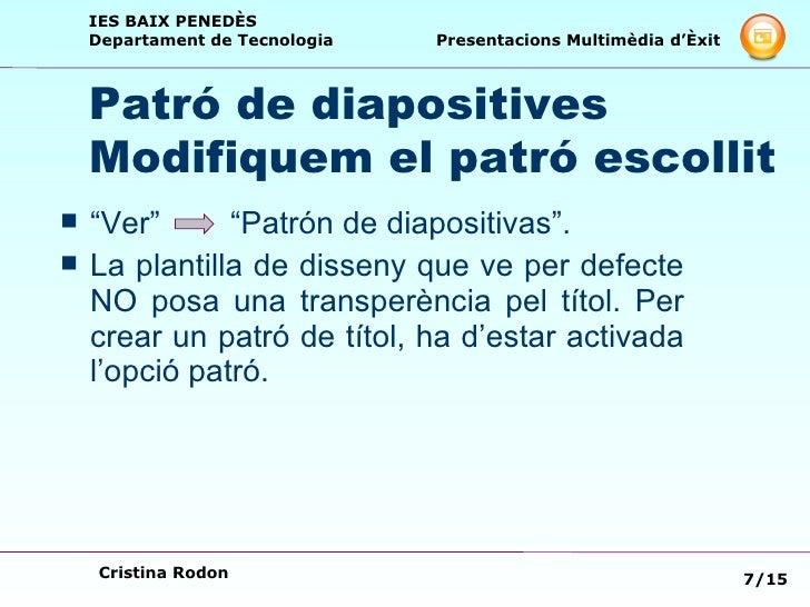 "Patró de diapositives  Modifiquem el patró escollit <ul><li>""Ver""  ""Patrón de diapositivas"". </li></ul><ul><li>La plantill..."