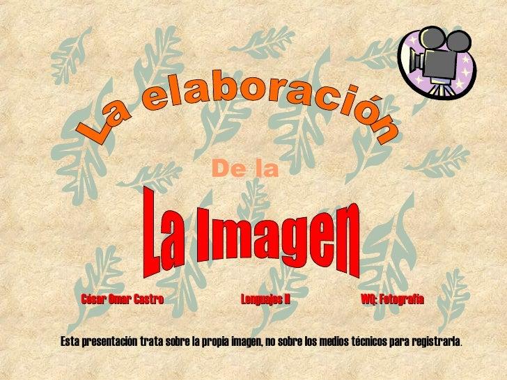 De la La elaboración La Imagen Esta presentación trata sobre la propia imagen, no sobre los medios técnicos para registrar...