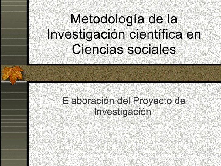Metodología de la Investigación científica en Ciencias sociales Elaboración del Proyecto de Investigación