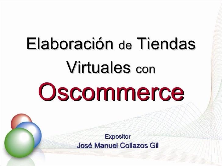 Elaboración  de  Tiendas Virtuales  con   Oscommerce Expositor José Manuel Collazos Gil