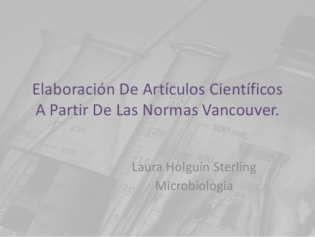 Elaboración De Artículos CientíficosA Partir De Las Normas Vancouver.              Laura Holguín Sterling                 ...