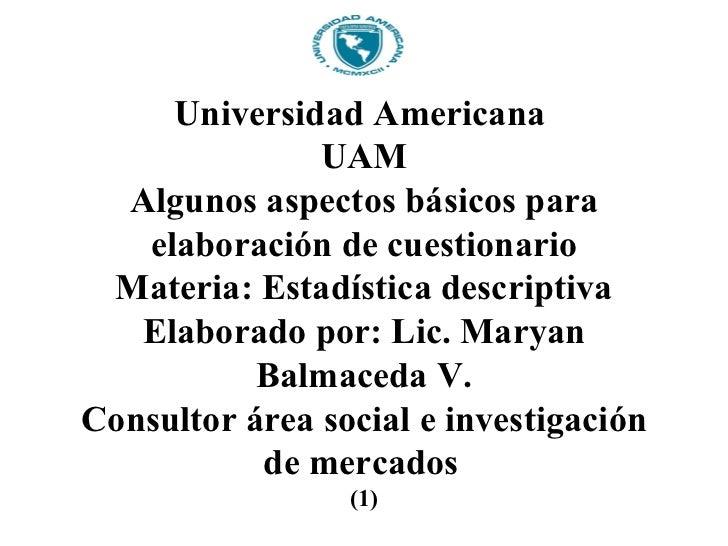Universidad Americana               UAM  Algunos aspectos básicos para   elaboración de cuestionario Materia: Estadística ...