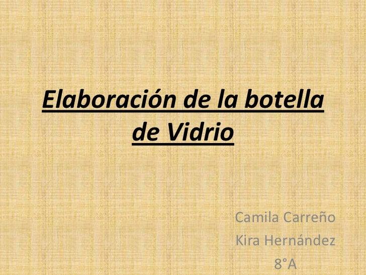 Elaboración de la botella       de Vidrio                 Camila Carreño                 Kira Hernández                   ...