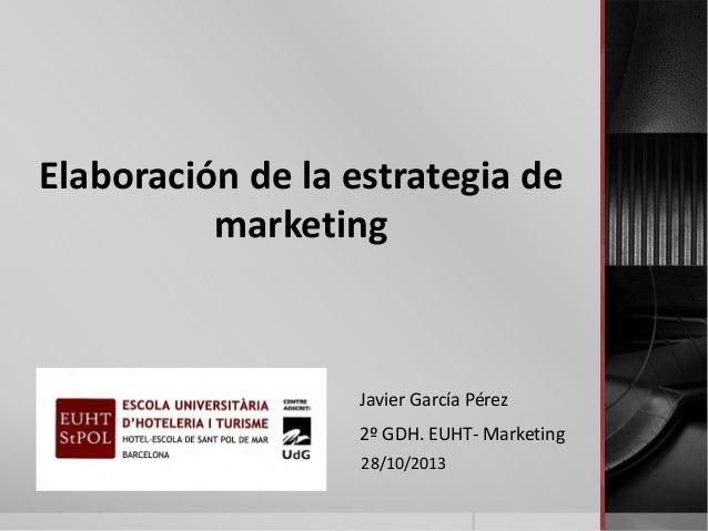 Elaboración de la estrategia de marketing  Javier García Pérez 2º GDH. EUHT- Marketing 28/10/2013