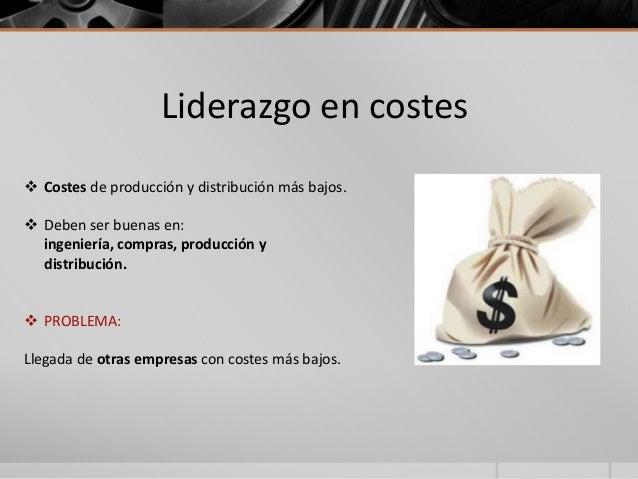 Liderazgo en costes  Costes de producción y distribución más bajos.  Deben ser buenas en: ingeniería, compras, producció...