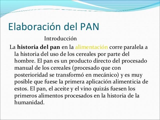 Elaboración del PAN Introducción La historia del pan en la alimentación corre paralela a la historia del uso de los cereal...
