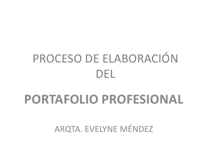 PROCESO DE ELABORACIÓNDEL <br />PORTAFOLIO PROFESIONAL<br />ARQTA. EVELYNE MÉNDEZ<br />