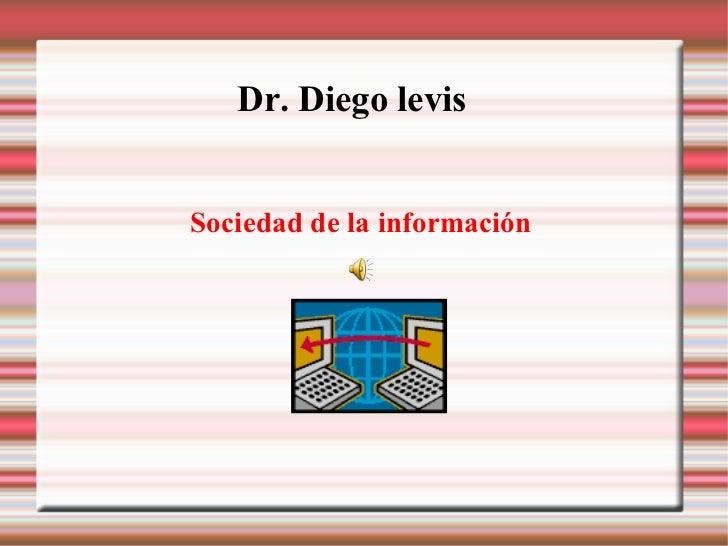 Dr. Diego levis   <ul><ul><li>Sociedad de la información </li></ul></ul>