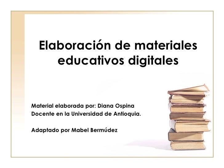 Elaboración de materiales educativos digitales Material elaborada por: Diana Ospina  Docente en la Universidad de Antioqui...