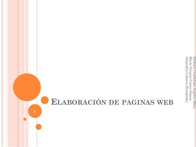 ELABORACIÓN DE PAGINAS WEB 1 Elaboró:GuadalupeAngelesMata. MaríaVictoriaCortesGómez. AlmendraCabreraHernández