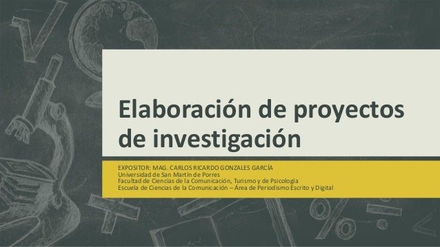 Elaboración de proyectos de investigación EXPOSITOR: MAG. CARLOS RICARDO GONZALES GARCÍA Universidad de San Martín de Porr...