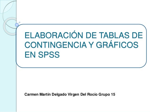 ELABORACIÓN DE TABLAS DE CONTINGENCIA Y GRÁFICOS EN SPSS Carmen Martín Delgado Virgen Del Rocío Grupo 15