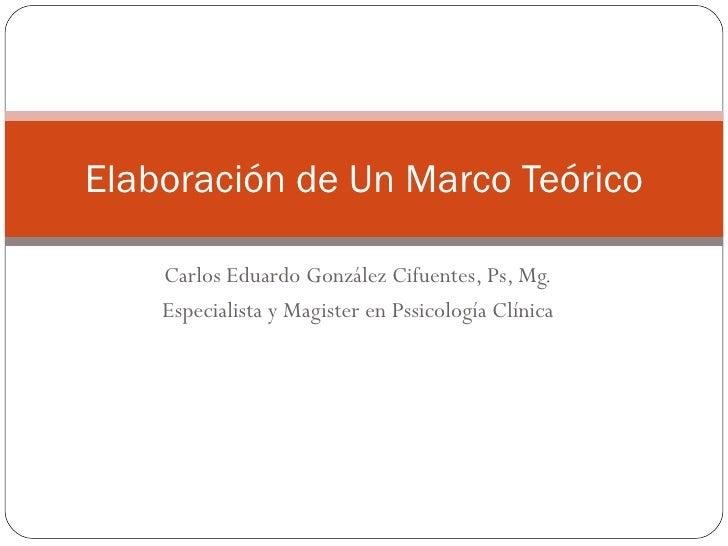 Carlos Eduardo González Cifuentes, Ps, Mg. Especialista y Magister en Pssicología Clínica Elaboración de Un Marco Teórico