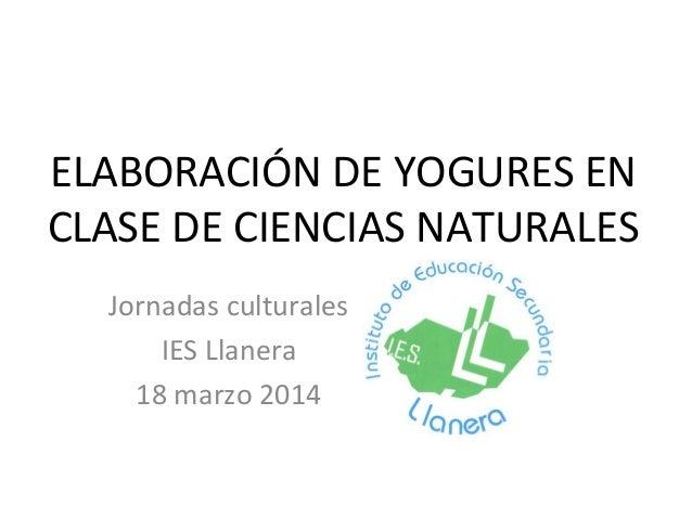 ELABORACIÓN DE YOGURES EN CLASE DE CIENCIAS NATURALES Jornadas culturales IES Llanera 18 marzo 2014