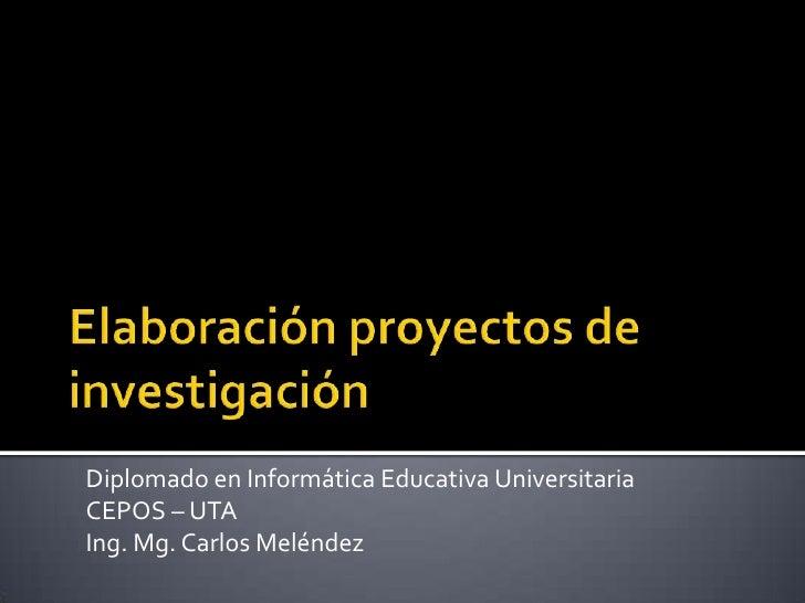 Elaboración proyectos de investigación <br />Diplomado en Informática Educativa Universitaria<br />CEPOS – UTA<br />Ing. M...