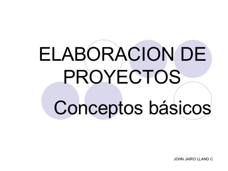 ELABORACION DE  PROYECTOS  Conceptos básicos   JOHN JAIRO LLANO C