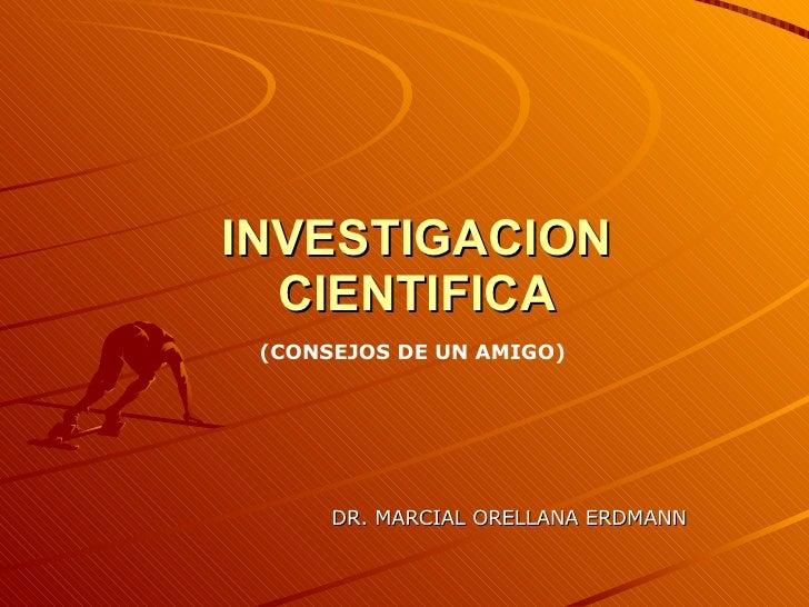 INVESTIGACION CIENTIFICA DR. MARCIAL ORELLANA ERDMANN (CONSEJOS DE UN AMIGO)