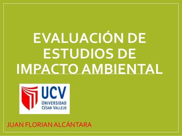 EVALUACIÓN DE ESTUDIOS DE IMPACTO AMBIENTAL JUAN FLORIAN ALCÁNTARA