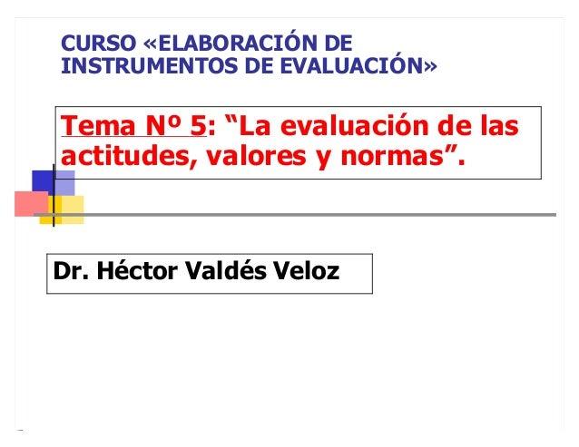 """Tema Nº 5: """"La evaluación de las actitudes, valores y normas"""". Dr. Héctor Valdés Veloz CURSO «ELABORACIÓN DE INSTRUMENTOS ..."""