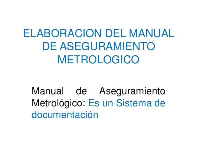 ELABORACION DEL MANUAL DE ASEGURAMIENTO METROLOGICO Manual de Aseguramiento Metrológico: Es un Sistema de documentación