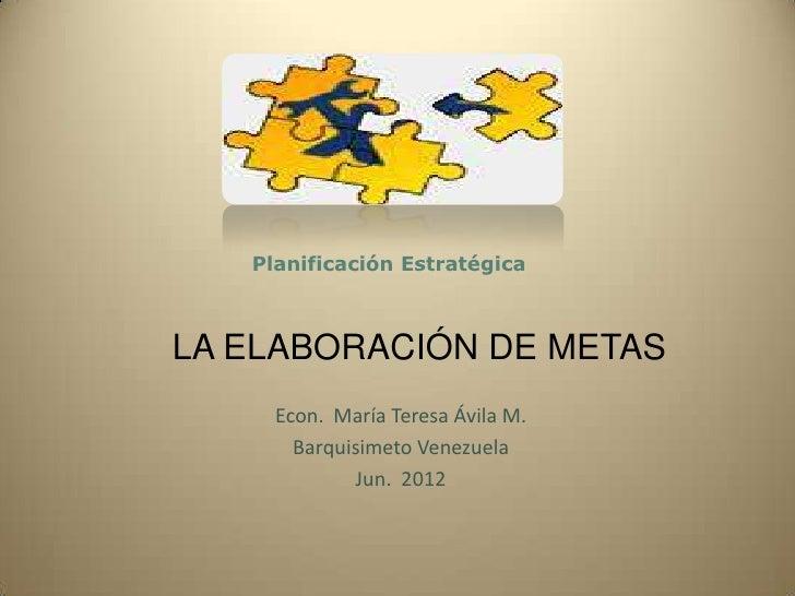 Planificación EstratégicaLA ELABORACIÓN DE METAS     Econ. María Teresa Ávila M.       Barquisimeto Venezuela             ...