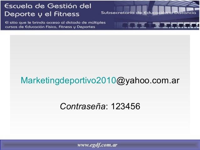 Marketingdeportivo2010@yahoo.com.ar Contraseña: 123456 www.egdf.com.ar