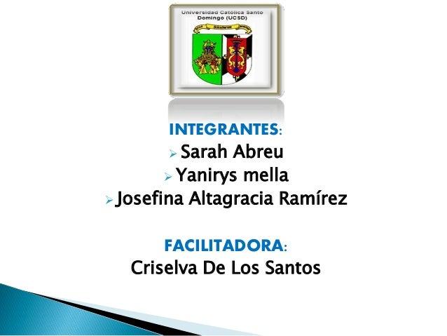INTEGRANTES:  Sarah Abreu  Yanirys mella  Josefina Altagracia Ramírez  FACILITADORA: Criselva De Los Santos