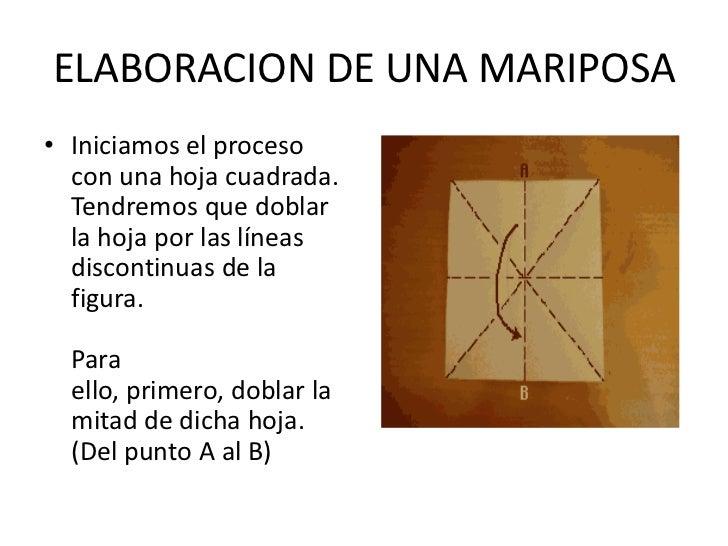 ELABORACION DE UNA MARIPOSA<br />Iniciamos el proceso con una hoja cuadrada.Tendremos que doblar la hoja por las líneas di...
