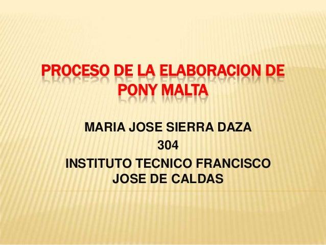 PROCESO DE LA ELABORACION DE        PONY MALTA     MARIA JOSE SIERRA DAZA               304  INSTITUTO TECNICO FRANCISCO  ...