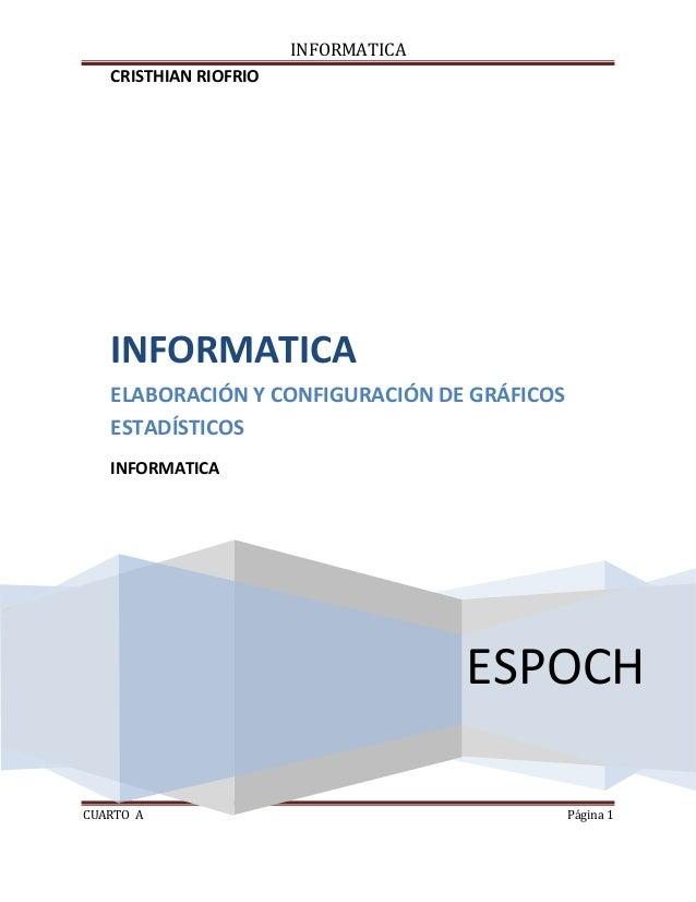 INFORMATICA CRISTHIAN RIOFRIO  INFORMATICA ELABORACIÓN Y CONFIGURACIÓN DE GRÁFICOS ESTADÍSTICOS INFORMATICA  ESPOCH CUARTO...