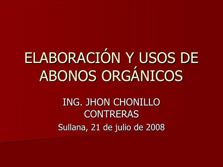 ELABORACIÓN Y USOS DE ABONOS ORGÁNICOS ING. JHON CHONILLO CONTRERAS Sullana, 21 de julio de 2008
