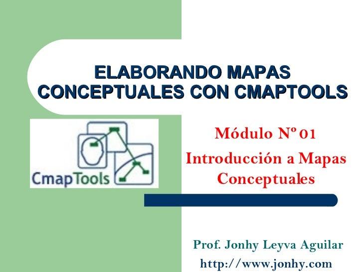 ELABORANDO MAPAS CONCEPTUALES CON CMAPTOOLS Módulo Nº 01 Introducción a Mapas Conceptuales Prof. Jonhy Leyva Aguilar http:...