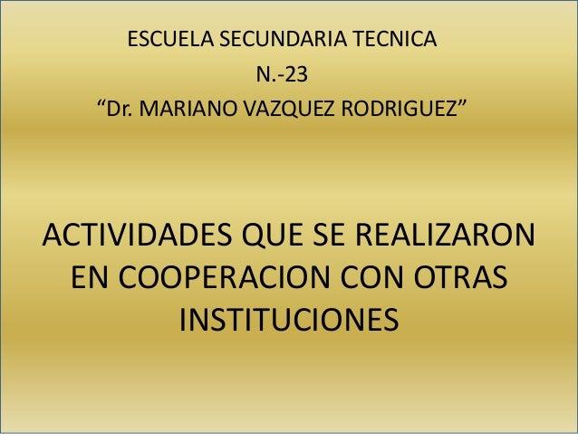 """ACTIVIDADES QUE SE REALIZARON EN COOPERACION CON OTRAS INSTITUCIONES ESCUELA SECUNDARIA TECNICA N.-23 """"Dr. MARIANO VAZQUEZ..."""