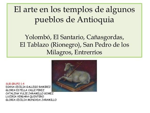 El arte en los templos de algunos pueblos de Antioquia Yolombó, El Santario, Cañasgordas, El Tablazo (Rionegro), San Pedro...