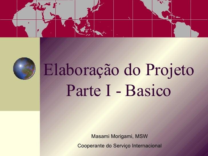 Elaboração do Projeto Parte I - Basico Masami Morigami, MSW Cooperante do Servi ço Internacional