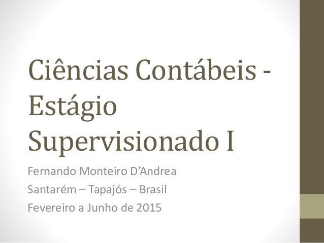 Ciências Contábeis - Estágio Supervisionado I Fernando Monteiro D'Andrea Santarém – Tapajós – Brasil Fevereiro a Junho de ...
