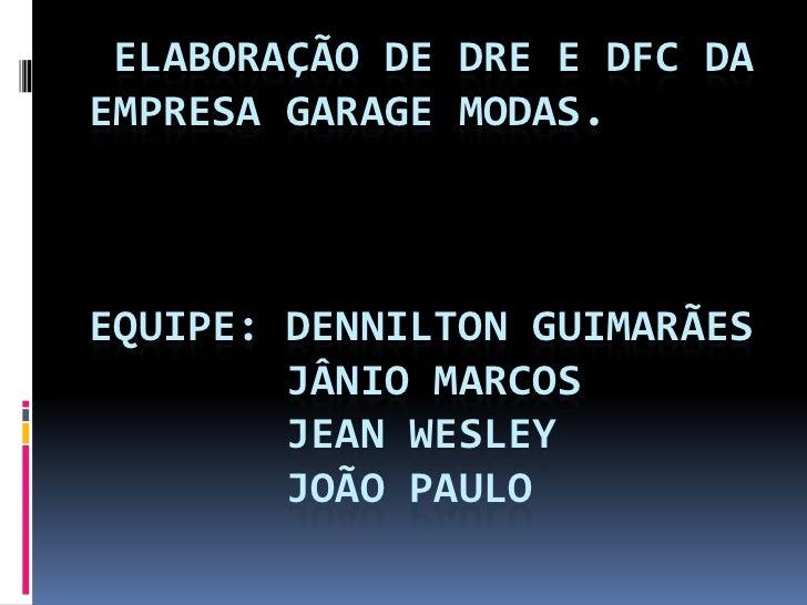 Elaboração de DRE e DFC daEmpresa garage modas.Equipe: Dennilton Guimarães       Jânio Marcos       Jean Wesley       Joã...