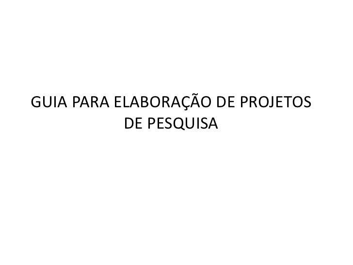 GUIA PARA ELABORAÇÃO DE PROJETOS           DE PESQUISA