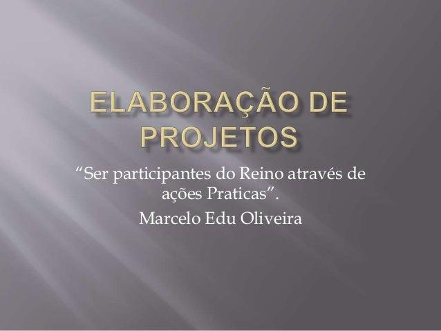 """""""Ser participantes do Reino através de  ações Praticas"""".  Marcelo Edu Oliveira"""