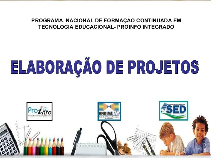 ELABORAÇÃO DE PROJETOS PROGRAMA  NACIONAL DE FORMAÇÃO CONTINUADA EM TECNOLOGIA EDUCACIONAL- PROINFO INTEGRADO