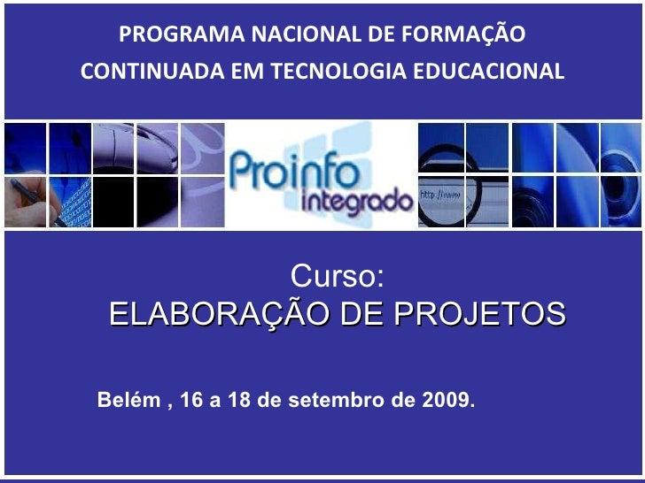 Curso: ELABORAÇÃO DE PROJETOS PROGRAMA NACIONAL DE FORMAÇÃO CONTINUADA EM TECNOLOGIA EDUCACIONAL <ul><ul><li>Belém , 16 a ...