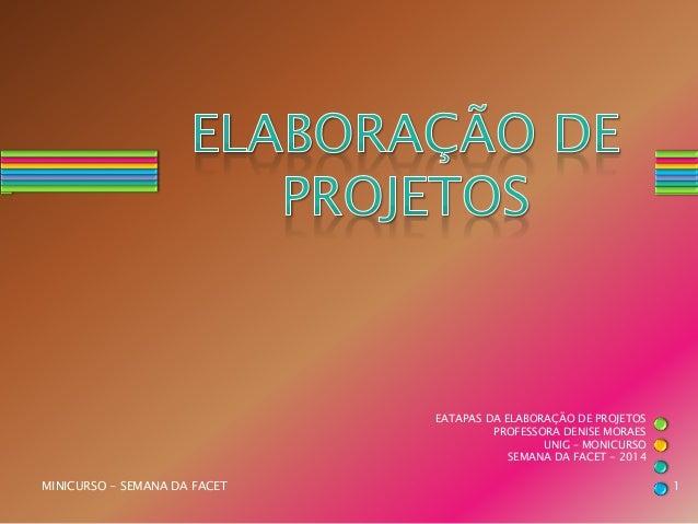 EATAPAS DA ELABORAÇÃO DE PROJETOS PROFESSORA DENISE MORAES UNIG – MONICURSO SEMANA DA FACET - 2014 MINICURSO - SEMANA DA F...